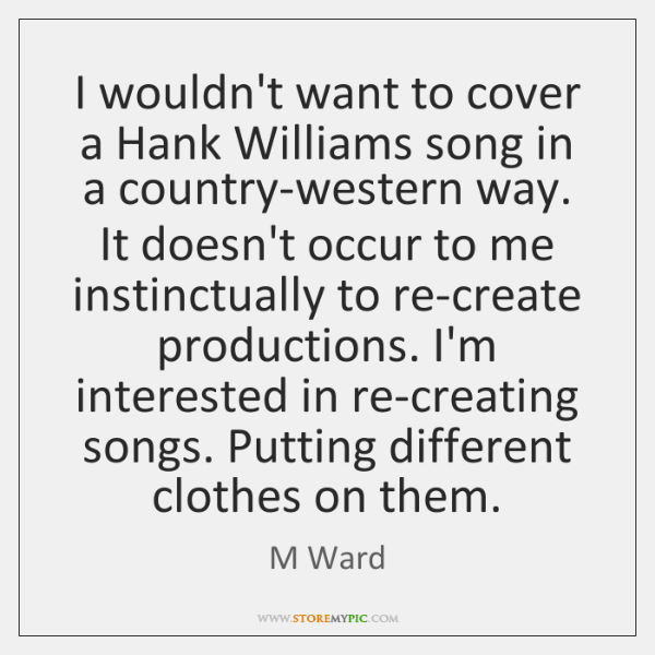 I wouldn't want to cover a Hank Williams song in a country-western ...