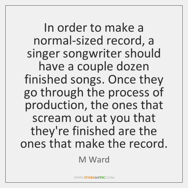 In order to make a normal-sized record, a singer songwriter should have ...