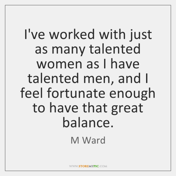 I've worked with just as many talented women as I have talented ...