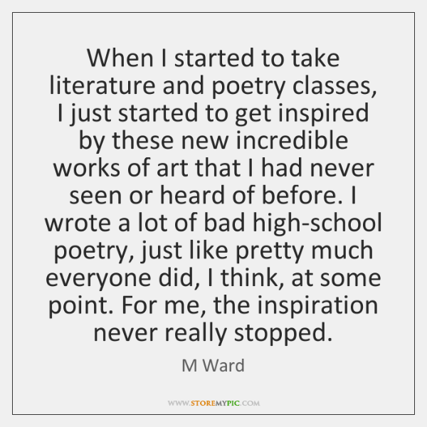 When I started to take literature and poetry classes, I just started ...