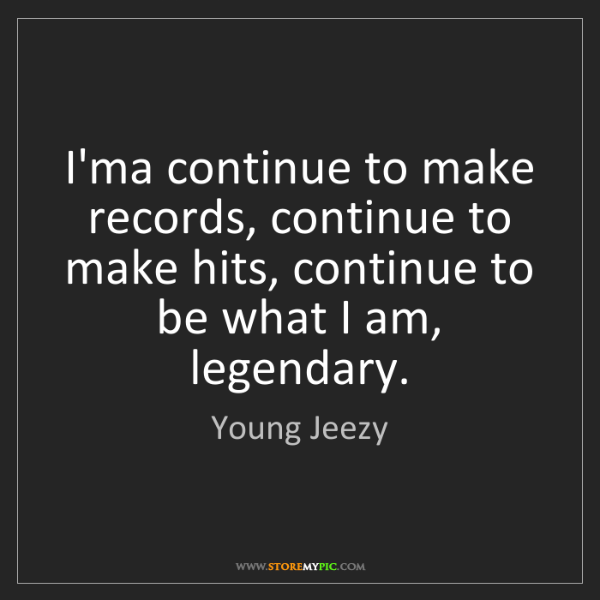 Young Jeezy: I'ma continue to make records, continue to make hits,...