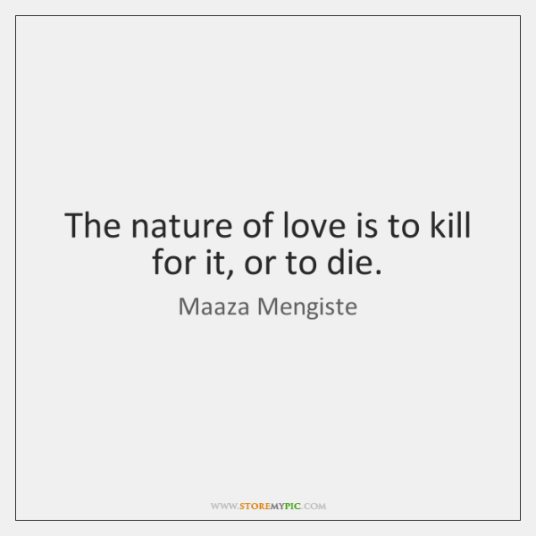 The nature of love is to kill for it, or to die.