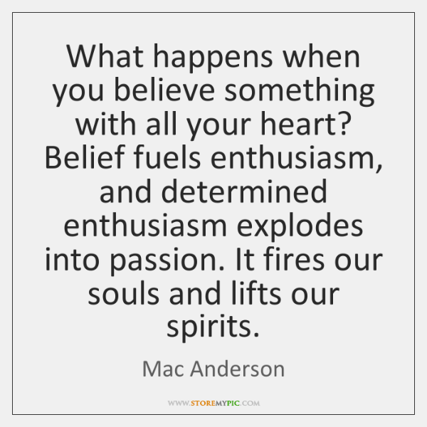 What happens when you believe something with all your heart? Belief fuels ...
