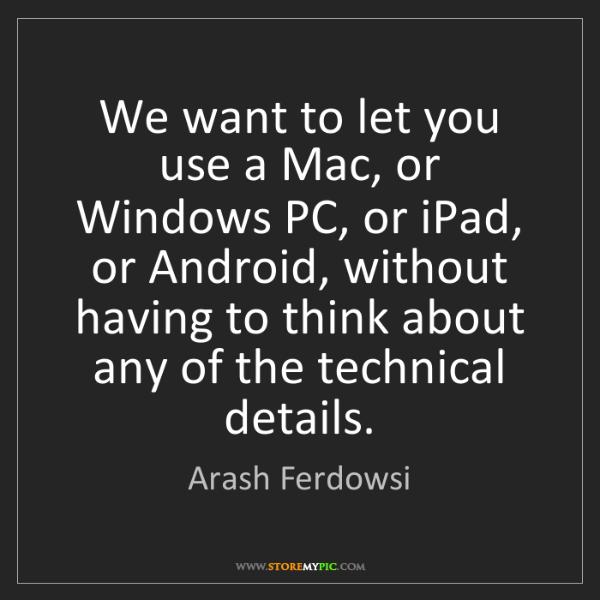 Arash Ferdowsi: We want to let you use a Mac, or Windows PC, or iPad,...