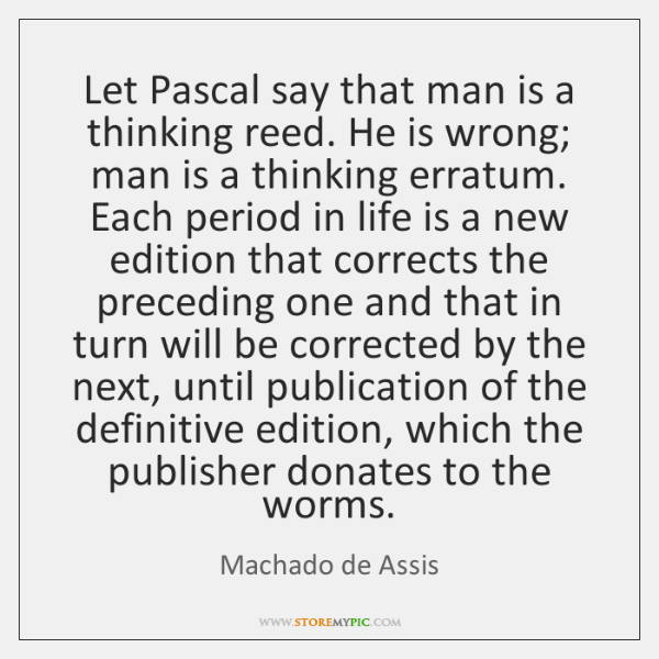 Let Pascal say that man is a thinking reed. He is wrong; ...