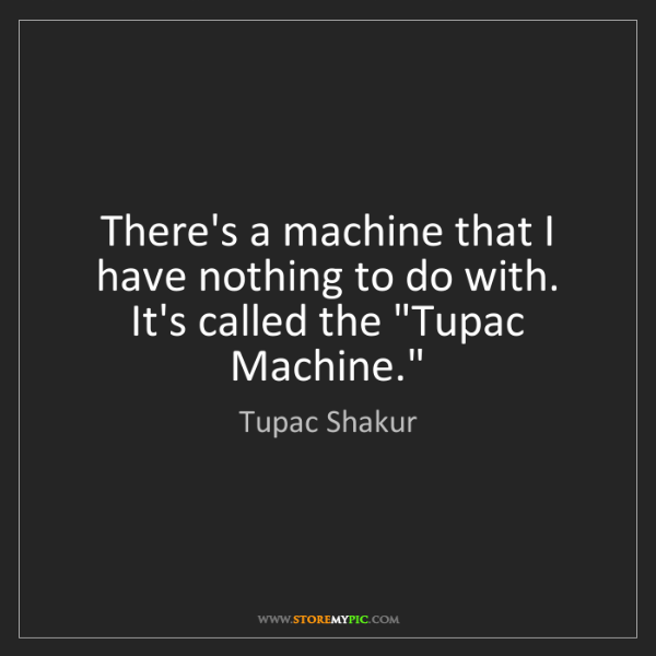 Tupac Shakur: There's a machine that I have nothing to do with. It's...