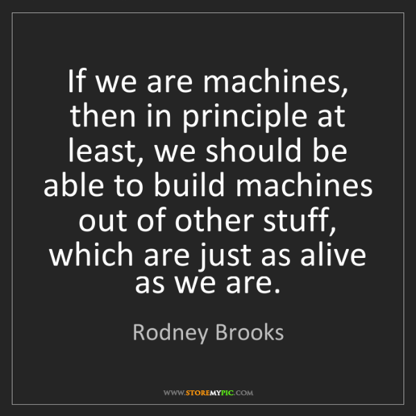 Rodney Brooks: If we are machines, then in principle at least, we should...