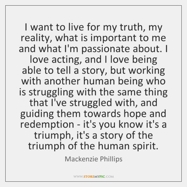 I want to live for my truth, my reality, what is important ...