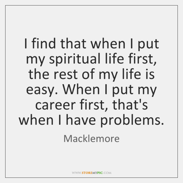 I find that when I put my spiritual life first, the rest ...