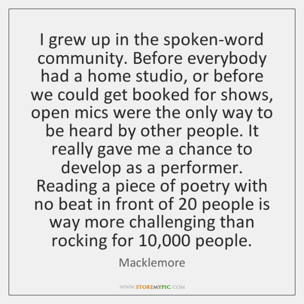 I grew up in the spoken-word community. Before everybody had a home ...