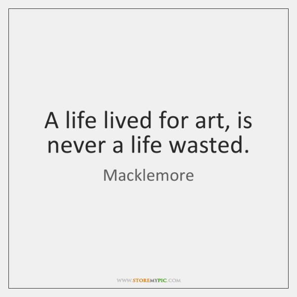 A life lived for art, is never a life wasted.