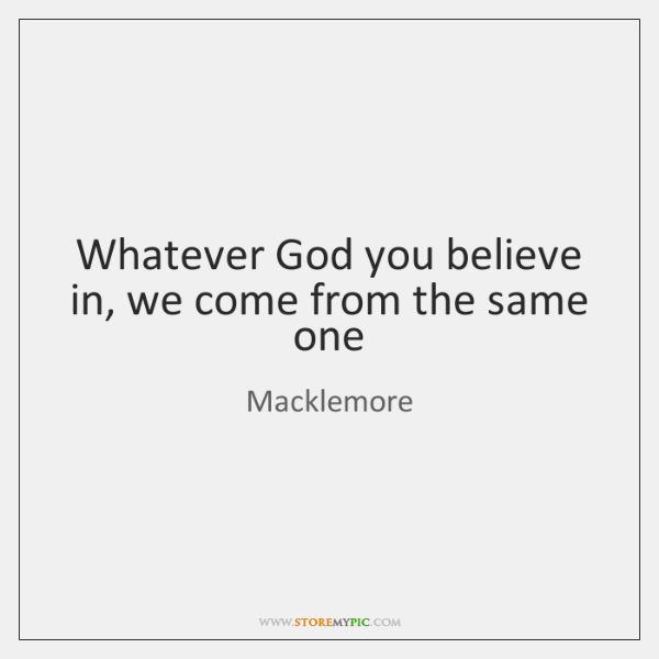 Whatever God you believe in, we come from the same one