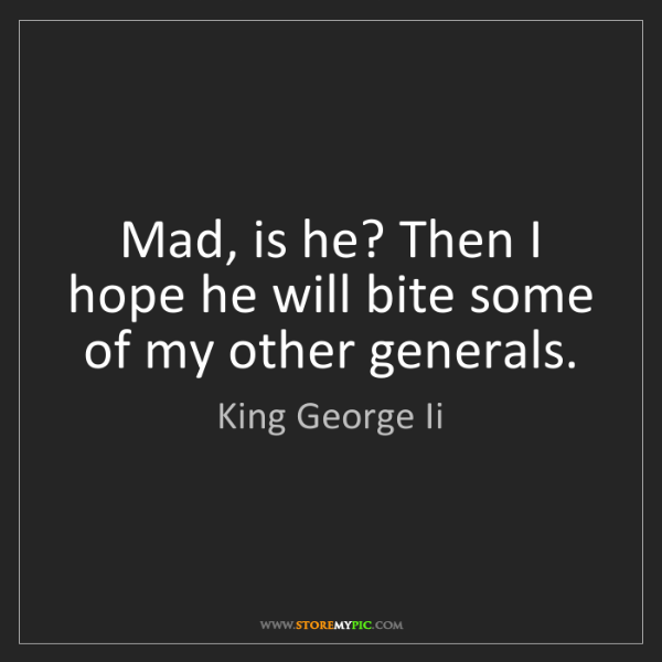 King George Ii: Mad, is he? Then I hope he will bite some of my other...