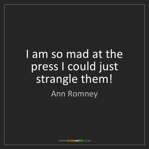 Ann Romney: I am so mad at the press I could just strangle them!