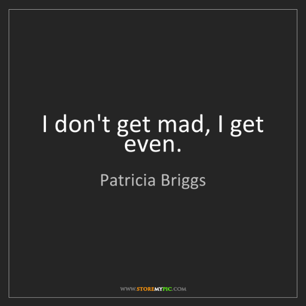 Patricia Briggs: I don't get mad, I get even.