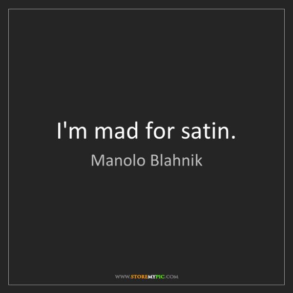 Manolo Blahnik: I'm mad for satin.
