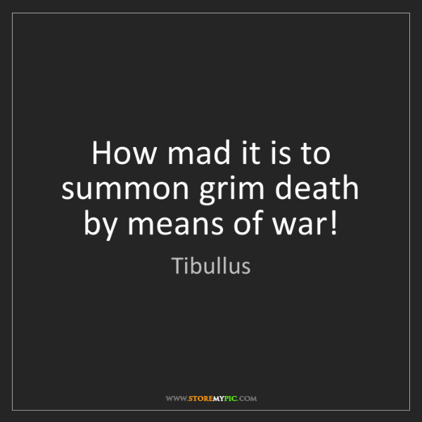 Tibullus: How mad it is to summon grim death by means of war!