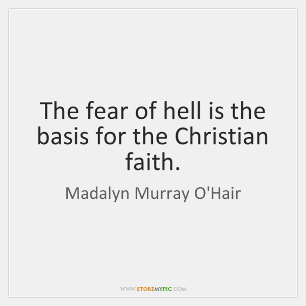 The fear of hell is the basis for the Christian faith.