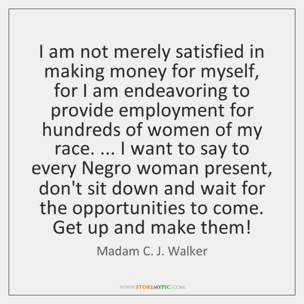 I am not merely satisfied in making money for myself, for I ...