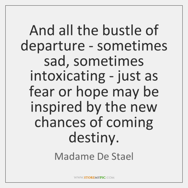 And all the bustle of departure - sometimes sad, sometimes intoxicating - ...