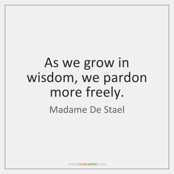 As we grow in wisdom, we pardon more freely.