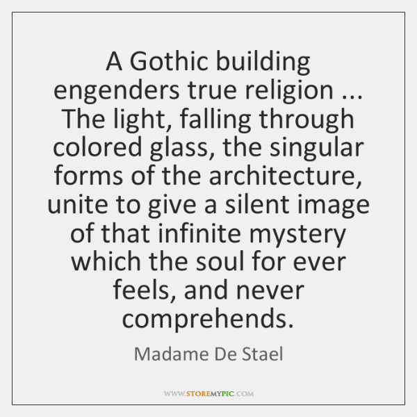 A Gothic building engenders true religion ... The light, falling through colored glass, ...