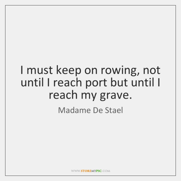 I must keep on rowing, not until I reach port but until ...