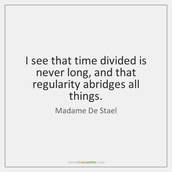 I see that time divided is never long, and that regularity abridges ...