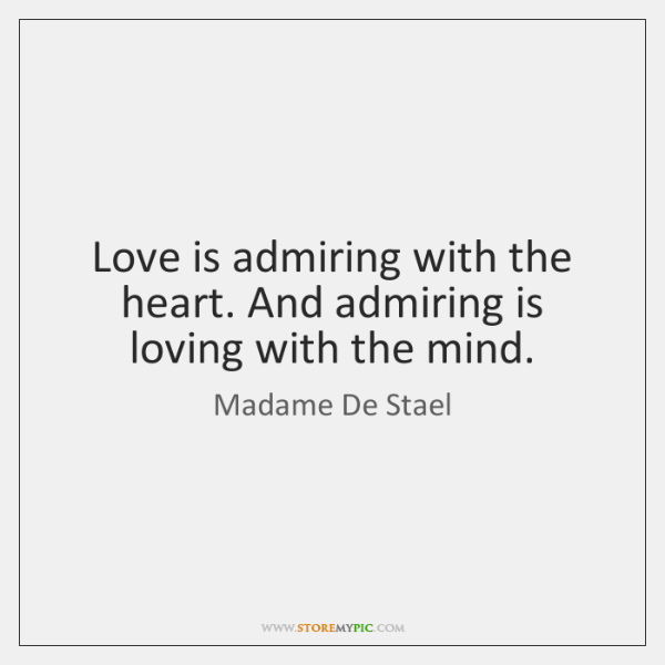 Love is admiring with the heart. And admiring is loving with the ...