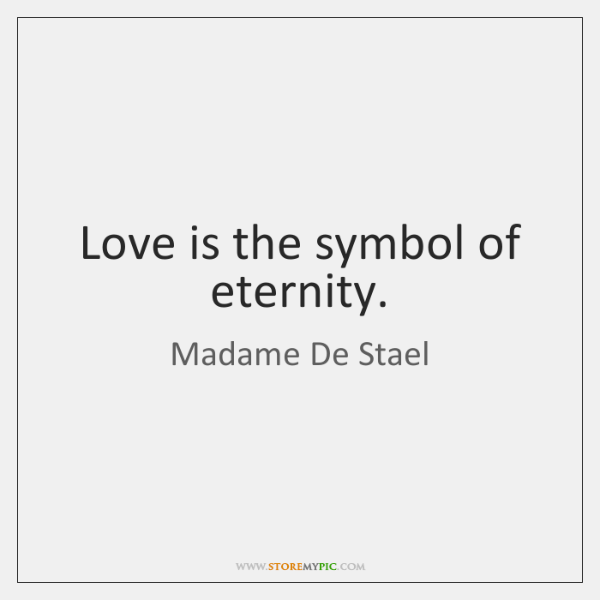 Love is the symbol of eternity.