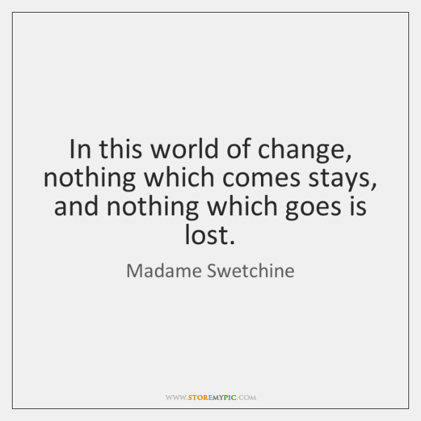 In this world of change, nothing which comes stays, and nothing which ...
