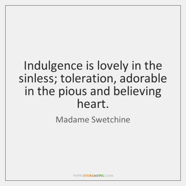 Indulgence is lovely in the sinless; toleration, adorable in the pious and ...
