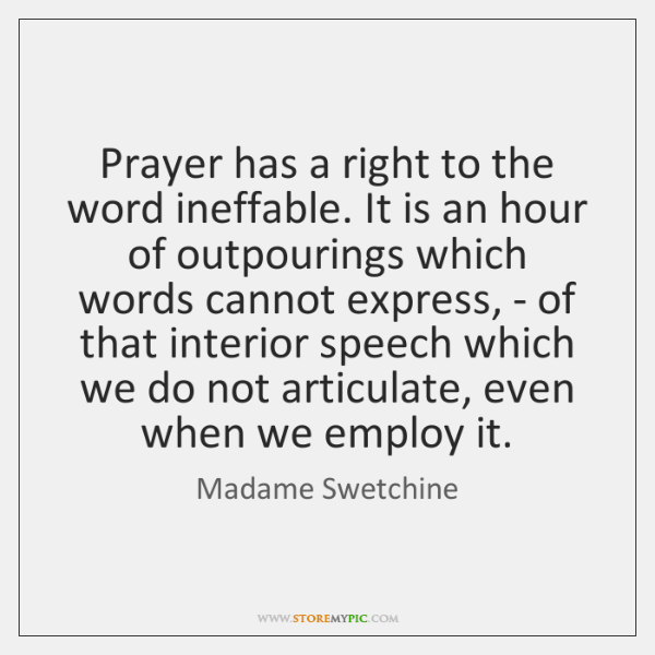 Prayer has a right to the word ineffable. It is an hour ...