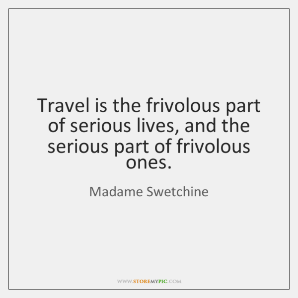 Travel is the frivolous part of serious lives, and the serious part ...