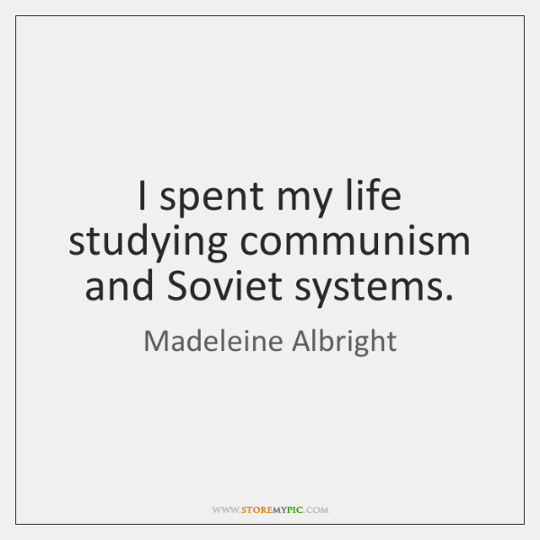 I spent my life studying communism and Soviet systems.