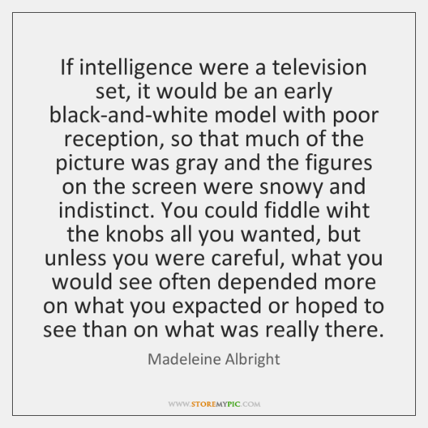 If intelligence were a television set, it would be an early black-and-white ...
