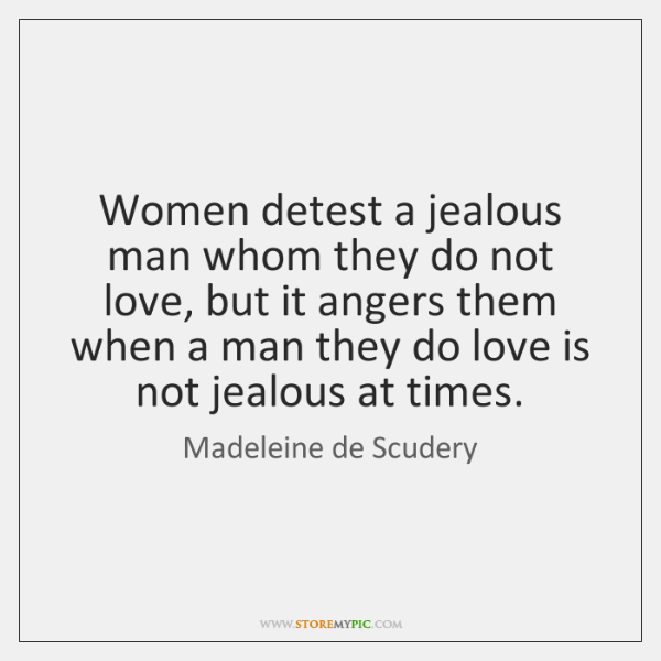 Women detest a jealous man whom they do not love, but it ...