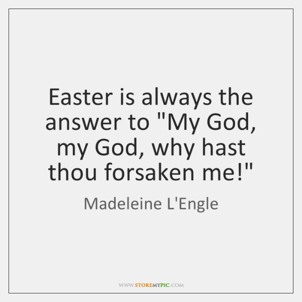 "Easter is always the answer to ""My God, my God, why hast ..."