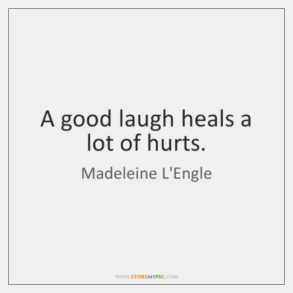 A good laugh heals a lot of hurts.