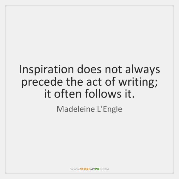 Inspiration does not always precede the act of writing; it often follows ...