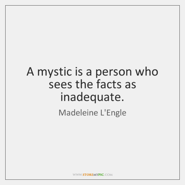 A mystic is a person who sees the facts as inadequate.