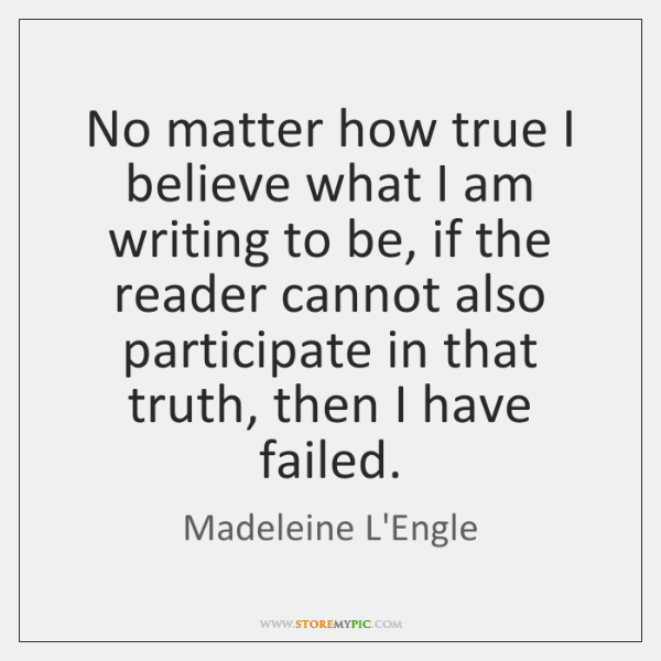 No matter how true I believe what I am writing to be, ...