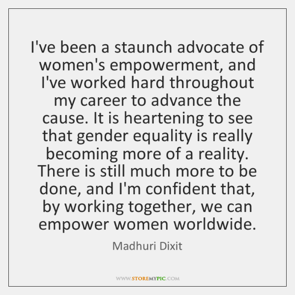 I've been a staunch advocate of women's empowerment, and I've worked hard ...