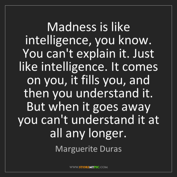 Marguerite Duras: Madness is like intelligence, you know. You can't explain...
