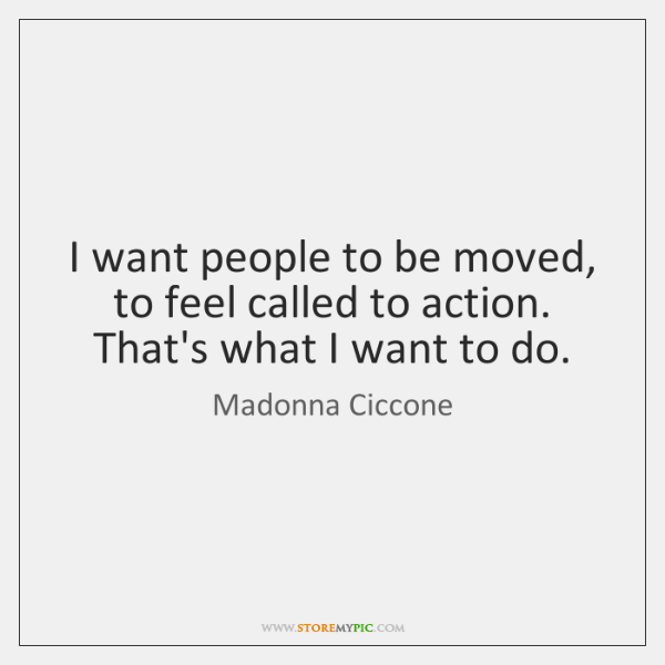 I want people to be moved, to feel called to action. That's ...