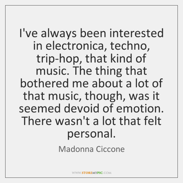 I've always been interested in electronica, techno, trip-hop, that kind of music. ...
