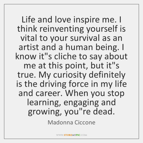 Life and love inspire me. I think reinventing yourself is vital to ...