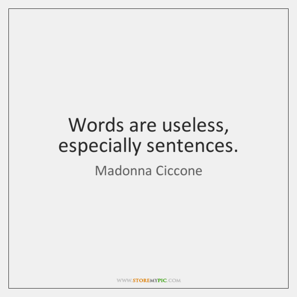 Words are useless, especially sentences.