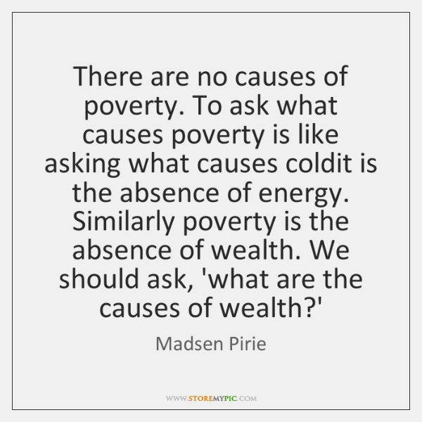 There are no causes of poverty. To ask what causes poverty is ...