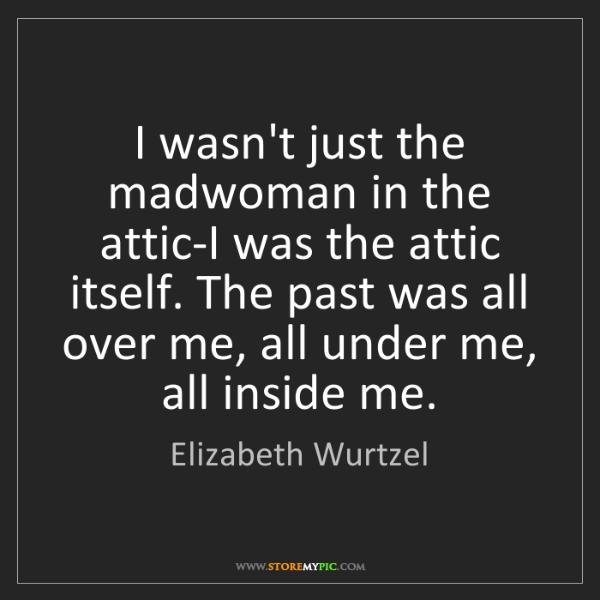 Elizabeth Wurtzel: I wasn't just the madwoman in the attic-I was the attic...